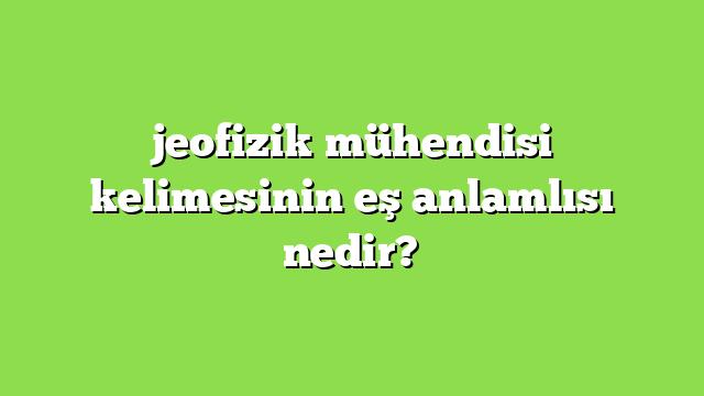 jeofizik mühendisi kelimesinin eş anlamlısı nedir?