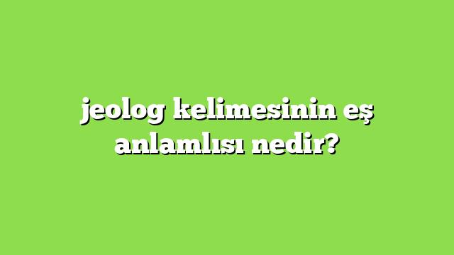jeolog kelimesinin eş anlamlısı nedir?